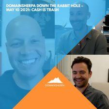 DomainSherpa – Down the Rabbit Hole – May 10, 2021: Cash Is Trash