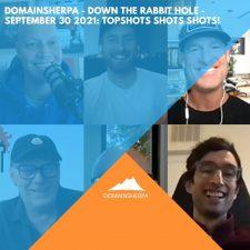 DomainSherpa – Down The Rabbit Hole – September 30, 2021: TopShots Shots Shots!